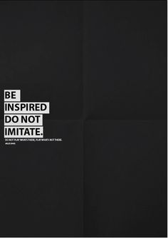 Be inspired, do not imitate.