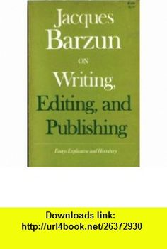 Jacques Barzun on Writing, Editing, and Publishing Jacques Barzun ,   ,  , ASIN: B000GQG64W , tutorials , pdf , ebook , torrent , downloads , rapidshare , filesonic , hotfile , megaupload , fileserve