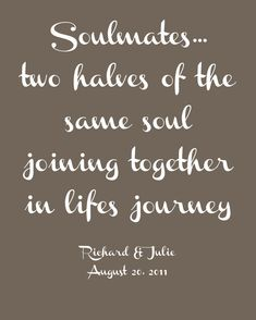 """""""Soulmates...two halves of the same soul joining together in lifes journey."""" - Richard & Julie"""