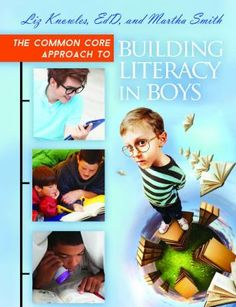 The common core approach to building literacy in boys / Liz Knowles and Martha Smith / Santa Barbara, California : Libraries Unlimited, [2014] Written with a focus on the English Language Arts Common Core Standards, this book provides a complete plan for developing a literacy program that focuses on boys pre-K through grade 12.