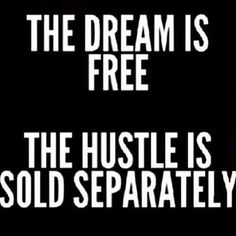 The Dream Is Free......The Hustle Is Sold Separately - Daily Motivation, Motivation Monday, Words of Inspiration, Inspirational Quotes, Motivational Quotes, Success Quotes, Personal Development, Personal Growth, Self Improvement, Positive Mindset, Positive Thinking, Hard Work, Rise and Grind, Good Morning, Morning, Dreams Are Possible, Living the Dream, Los Angeles, New York, San Francisco, Miami, Washington DC, Atlanta, Philadelphia, Toronto, Charlotte, Nashville, Memphis, Tampa, Chicago