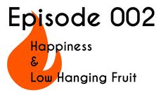 Episode 002 - Happiness & Low Hanging Fruit