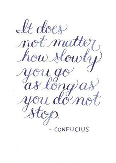It doesn't matter how slowly you go, as long as you do not stop. (Keep at it!)