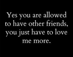 Funny. Hit the nail on the head. Yes you are allowed to have other friends, you just have to love me more.