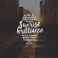 Even if darkness overtakes them sunrise-brilliance will come bursting through because they are gracious to others so tender and true. Ps 112:4 - Selfishness