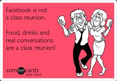 Facebook Is Not A Class Reunion. Food, Drinks And Real Conversations Are A Class Reunion! | Friendship Ecard
