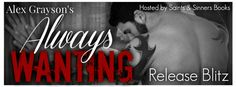 Release Blitz - Always Wanting by Alex Grayson    IT'S LIVE!  My name is Abigail Summers and Im addicted to sex. Yes you read right. Im a woman that craves no needs to have a man take my body on a daily basis. If I dont have sex at least once a day my body shakes from withdrawals my stomach cramps with unbearable pain my sexually hazed mind goes haywire and I become extremely irritable and a major bitch. This isnt a lifestyle Ive chosen for myself. Its a struggle I deal with every single…