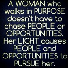 A woman who walks with #purpose doesn't have to chase people or opportunities. Her light causes people and opportunities to pursue her. #quotes #purposedrivenlife