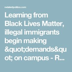 """Learning from Black Lives Matter, illegal immigrants begin making """"demands"""" on campus - Red Alert Politics"""