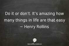 Do or don't. It's amazing how many things in life are that easy. - Henry Rollins