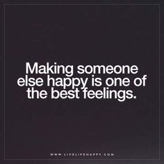 Making someone else happy is one of the best feelings.
