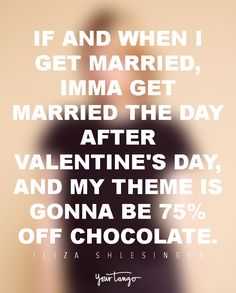 If and when I get married, Imma get married the day after Valentine's day, and my theme is gonna be 75% off chocolate. — Iliza Shlesinger