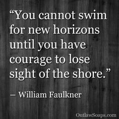 You cannot swim for new horizons until you have the courage to lose sight of the shore. ~ William Faulkner