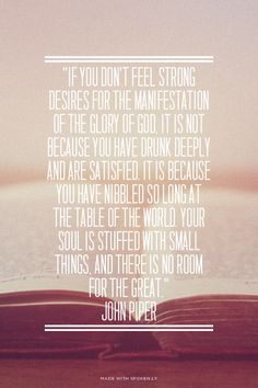 """""""If you don't feel strong desires for the manifestation of the glory of God, it is not because you have drunk deeply and are satisfied. It is because you have nibbled so long at the table of the world. Your soul is stuffed with small things, and there is no room for the great."""" John Piper   Alexis made this with Spoken.ly"""