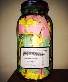 BETTER THAN A COOKIE JAR A jar full of moments and memories, quotes, song lyrics and reasons that he loves her. He put 365 of these in a jar so she'd know how much he loves her every day.