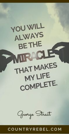 You will always be the miracle that makes my life complete.