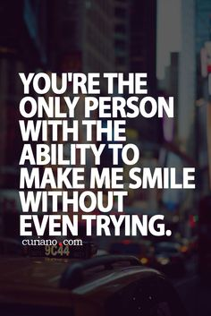 You're the only person with the ability to make me smile without even trying. ((Or you do try.... when I'm mad.... and rather smack you than smile.... but can't help myself because you know EXACTLY what to do to make me smile//laugh;)... lol))