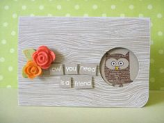 """handmade card ... """"owl you need"""" punny statement ... like the way sentiment is on separate blocks popped up from woodgrain stamped card ... cute little owl showing through circle window ... bright felt dimensional flower accents ... another great card from Donna ... - kmk"""
