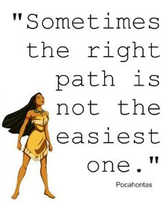 Sometimes the right path is not the easiest one ~ Pocahontas