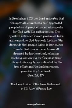 In Revelation 2:20 the Lord indicates that the apostate church is a self-appointed prophetess. A prophet is one who speaks for God with His authorization. The apostate Catholic Church presumes to be authorized by God to speak for Him. She demands that people listen to her rather than to God. Her adherents are all drugged by her heretical, religious teaching, not caring for Christ as their life and life supply, as indicated by the tree of life and the hidden manna promised by the…