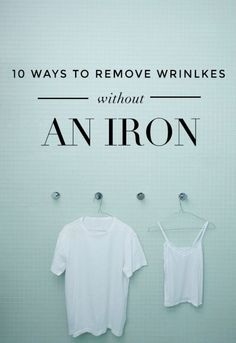 10 ways to get wrinkles out of clothes without an iron