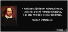 A minha consciência tem milhares de vozes,   E cada voz traz-me milhares de histórias,   E de cada história sou o vilão condenado. (William Shakespeare)