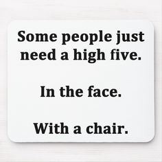 """For the sarcasm lover in all of us. Check out this witty """"Some People just need a high five. In the face. With a chair."""" design on apparel, mugs, mousepads, buttons, and other unique gifts. Me Quotes, Funny Quotes, New Employee, Custom Mouse Pads, High Five, Twisted Humor, Marketing Materials, Some People, Cards Against Humanity"""