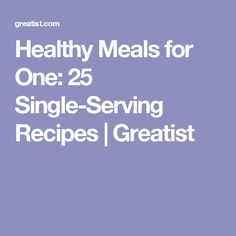 Healthy Meals for One: 25 Single-Serving Recipes | Greatist