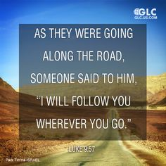 """Luke 9:57  As they were going along the road, someone said to him, """"I will follow you wherever you go."""""""