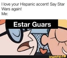I love your Hispanic accent! Say Star Wars again! Memes Funny Faces, Funny Video Memes, Cartoon Memes, Stupid Funny Memes, Funny Relatable Memes, Funny Texts, Funny Quotes, Hilarious, Mexican Funny Memes