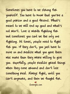 Sometimes you have to be strong for yourself. You have to know that you're good person and a good friend. What's meant to be will end up good and what's not – won't. Love is worth fighting for sometimes you cant be the one fighting. At times, people need to fight for you. If they don't...