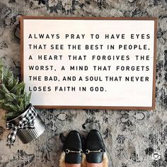 Always pray to have eyes that see the bests in people, a heart that forgives the worst, a mind that forgets the bad, and a soul that never loses faith in God. Great Quotes, Quotes To Live By, Inspirational Quotes, Motivational, Bible Quotes, Me Quotes, Phone Quotes, Cool Words, Wise Words