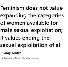 Feminism does not value expanding the categories of women available for male sexual exploitation; it values ending the sexual exploitation of all.  --Amy Winter