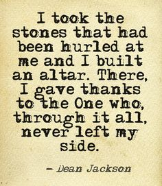 I took the stones that had been hurled at me and I built an altar.  There, I gave thanks to the One who, through it all, never left my side.