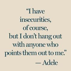 poor Adele!never hang out with anyone out of insecurity but only out of curiosity so you can find out who's the one you're out or what life has to bring...
