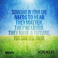 Someone in your life needs to hear they matter. They're loved. They have a future. You can tell them.