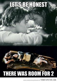 Leonardo DiCaprio:  Your social class is stuffy. Let's dance with the ship's rats and have fun.     Kate Winslet:  You have captured my heart. Let's run around the ship and giggle.     (The ship SINKS.)     Leonardo DiCaprio:  Never let go.     Kate Winslet:  I promise.   (lets go)       THE END