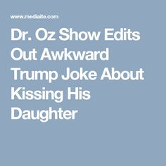 Dr. Oz Show Edits Out Awkward Trump Joke About Kissing His Daughter