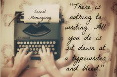 """There is nothing to writing. All you do is sit down at a typewriter and bleed.""  —	 Ernest Hemingway"