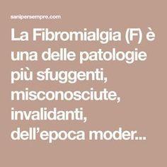 """La Fibromialgia (F) è una delle patologie più sfuggenti, misconosciute, invalidanti, dell'epoca moderna. Di solito viene definita """"idiopatica"""", cioè di origine sconosciuta. Vediamoladefinizione di questa patologia tratta da Wikipedia: """"La fibromialgia o sindrome fibromialgica o sindrome di Atlante, è una sindrome caratterizzata da dolore muscolare cronico diffuso associato a rigidità. La sua diagnosi e caratteristiche…"""