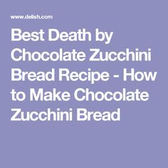 Best Death by Chocolate Zucchini Bread Recipe - How to Make Chocolate Zucchini Bread