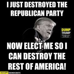 I just destroyed the Republican party. Now elect me so I can destroy the rest of America! Donald Trump