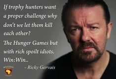 """If trophy hunters want a proper challenge, why don't we let them kill each other? The Hunger Games but with rich spoiled idiots. Lion Hunting, Trophy Hunting, Ricky Gervais Quotes, Just Be, Let It Be, Emma Watson Quotes, Hunting Quotes, Vegan Quotes, Stop Animal Cruelty"