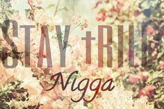 STAY TRILL NIGGA ♡
