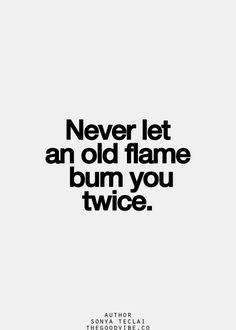 Never let an old flame bum you twice Inspirational Quotes Pictures, Great Quotes, Quotes To Live By, Motivational Quotes, Super Quotes, The Words, Cool Words, Words Quotes, Me Quotes