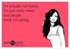 I'm actually not funny. I'm just really mean and people think I'm joking.