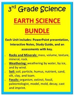 3rd Grade - Earth Science Bundle  Each Unit includes: PowerPoint presentation, Interactive Notes, Study Guide, and an assessments with key.   1.Rocks and Minerals: mass, volume, texture, mineral, rock.  2.Weathering: weathering by water, by ice, and by wind.  3.Soil: soil, particle, humus, nutrient, sand, silt, clay, and loam.  4.