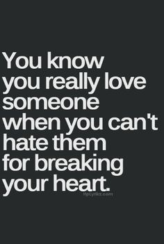 you know you really love someone when you can't hate them for breaking your heart