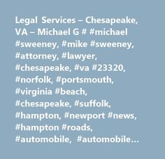 Legal Services – Chesapeake, VA – Michael G # #michael #sweeney, #mike #sweeney, #attorney, #lawyer, #chesapeake, #va #23320, #norfolk, #portsmouth, #virginia #beach, #chesapeake, #suffolk, #hampton, #newport #news, #hampton #roads, #automobile, #automobile #accidents, #motor #vehicle #accidents, #personal #injury, #civil #litigation, #criminal, #criminal #traffic, #traffic, #dui, #dwi, #corporation #law, #business #law, #wills, #motorcycle #accidents, #accidents, #car #accidents…