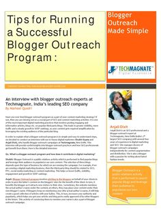 Tips for Running a Successful Blogger Outreach Program  An interview with blogger outreach experts at Techmagnate, India's leading SEO company By Nashaat Quadri (www.techmagnate.com)  Have you ever tried blogger outreach program as a part of your content marketing strategy? If not, then you are missing out on a crucial part of SEO and content marketing activities. It is one of the most important digital marketing practices that involves posting engaging and informative articles, blogs etc…